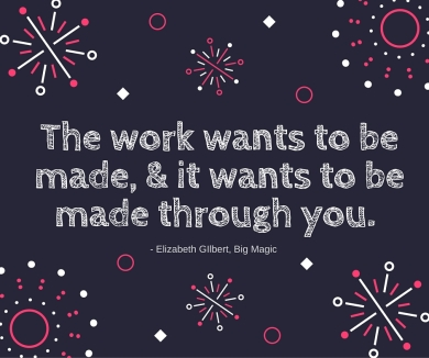 Big Magic Quote - The Work Wants to Be Made